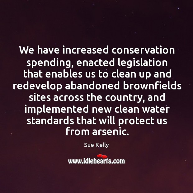 We have increased conservation spending, enacted legislation that enables us to clean up Image