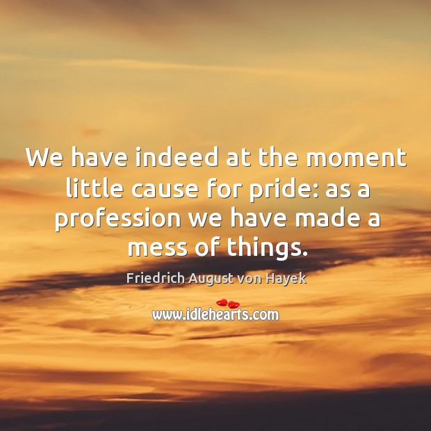 We have indeed at the moment little cause for pride: as a profession we have made a mess of things. Image