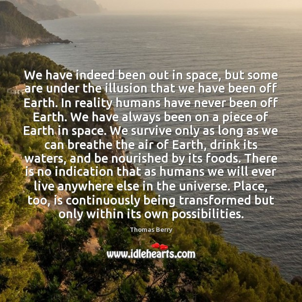 We have indeed been out in space, but some are under the Thomas Berry Picture Quote