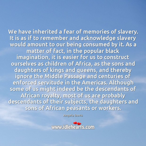 We have inherited a fear of memories of slavery. It is as Image