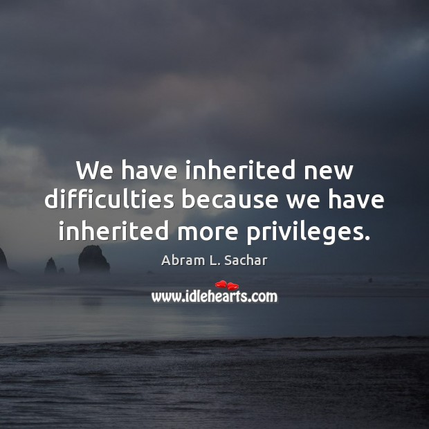 We have inherited new difficulties because we have inherited more privileges. Image