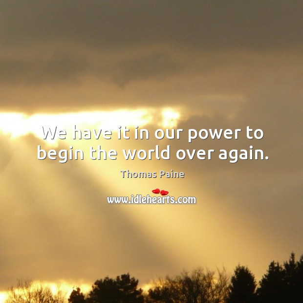 Image, We have it in our power to begin the world over again.