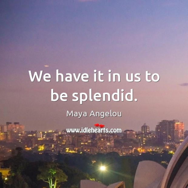 We have it in us to be splendid. Image