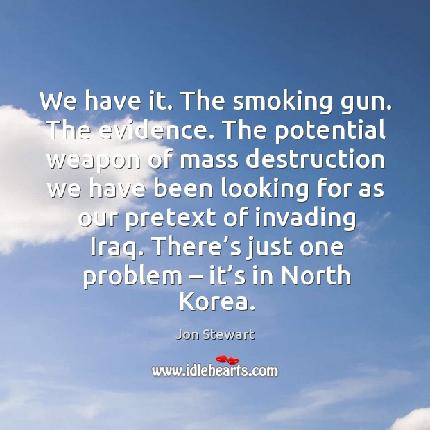Image, We have it. The smoking gun. The evidence. The potential weapon of mass destruction we have
