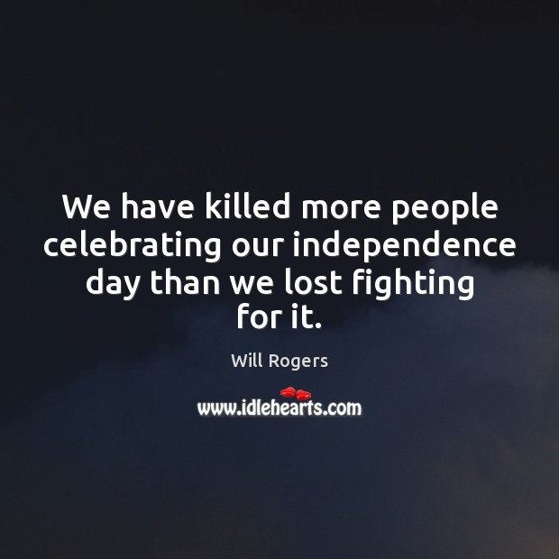 We have killed more people celebrating our independence day than we lost fighting for it. Independence Day Quotes Image