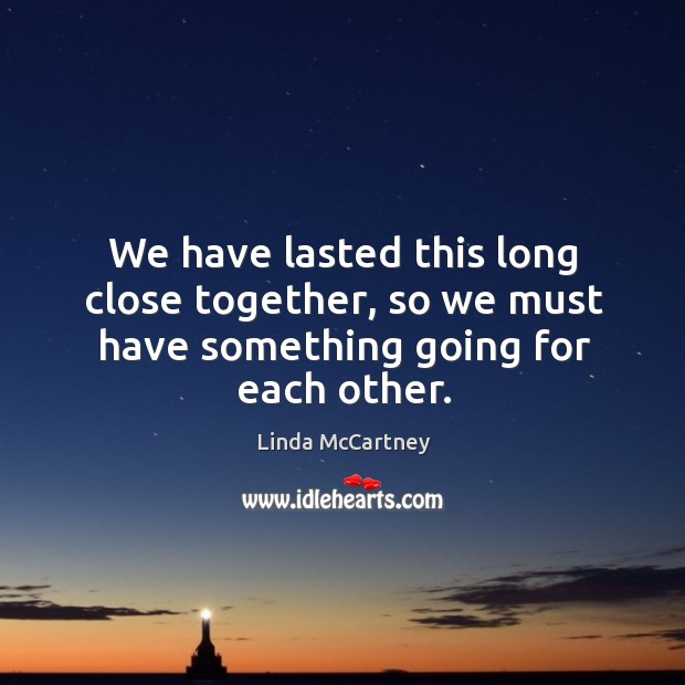 We have lasted this long close together, so we must have something going for each other. Image