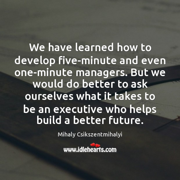 We have learned how to develop five-minute and even one-minute managers. But Mihaly Csikszentmihalyi Picture Quote