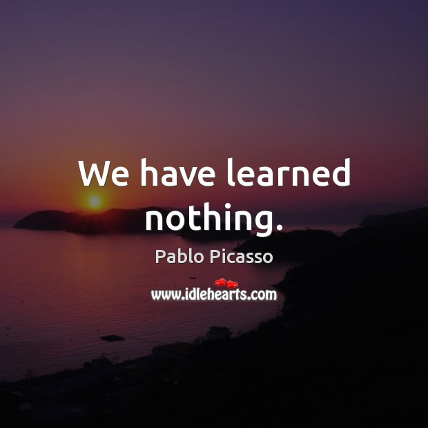 We have learned nothing. Pablo Picasso Picture Quote