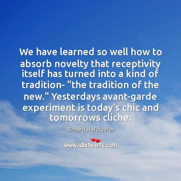 We have learned so well how to absorb novelty that receptivity itself Richard Hofstadter Picture Quote