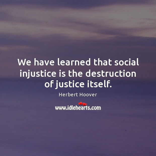 We have learned that social injustice is the destruction of justice itself. Herbert Hoover Picture Quote