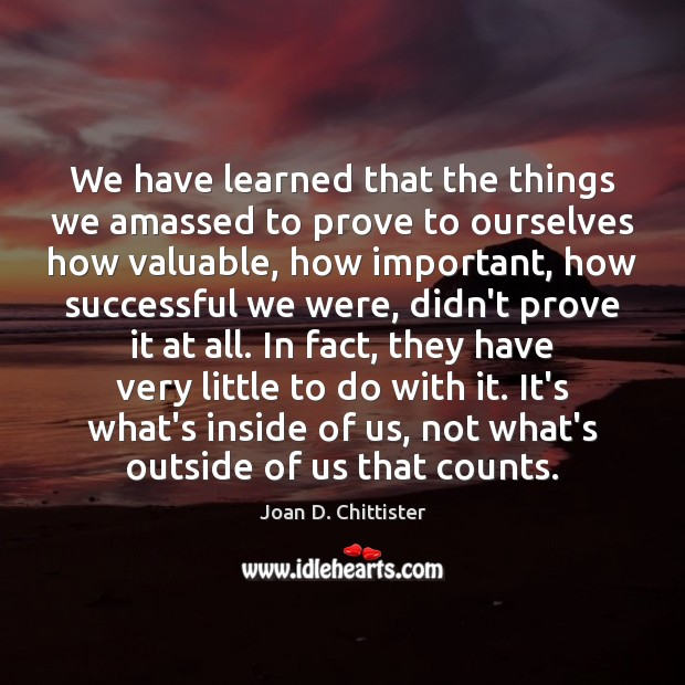 Image, We have learned that the things we amassed to prove to ourselves