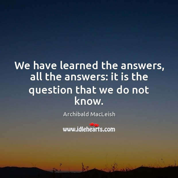 Image, We have learned the answers, all the answers: it is the question that we do not know.