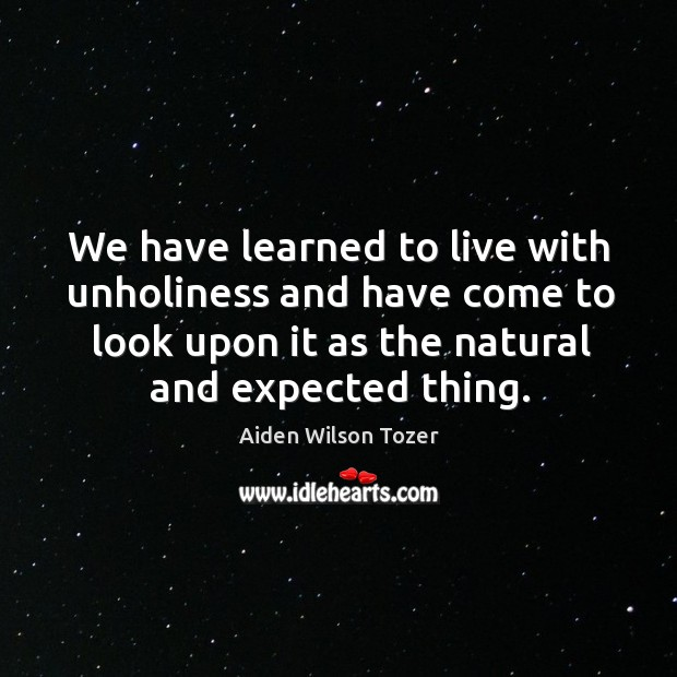 We have learned to live with unholiness and have come to look upon it as the natural and expected thing. Image