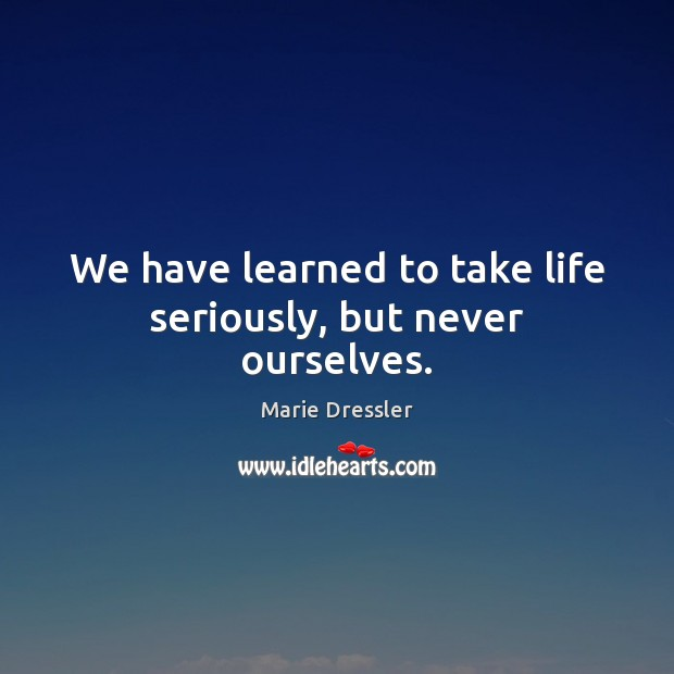 We have learned to take life seriously, but never ourselves. Image