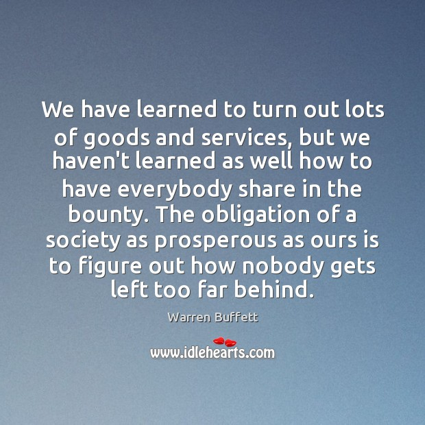 Image, We have learned to turn out lots of goods and services, but