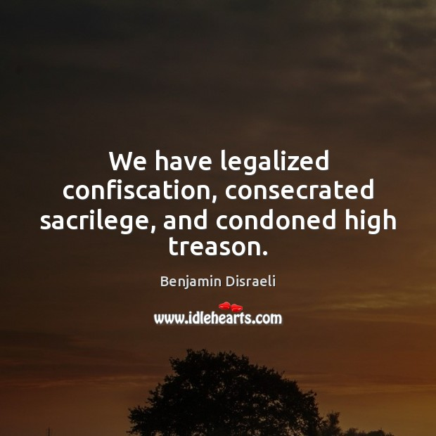 Image, We have legalized confiscation, consecrated sacrilege, and condoned high treason.