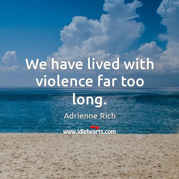We have lived with violence far too long. Adrienne Rich Picture Quote