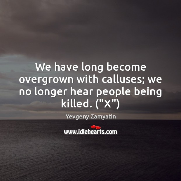"""We have long become overgrown with calluses; we no longer hear people being killed. (""""X"""") Image"""