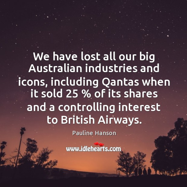 We have lost all our big australian industries and icons, including qantas when it sold Image