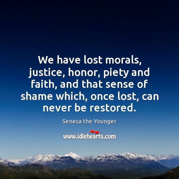 We have lost morals, justice, honor, piety and faith, and that sense Image