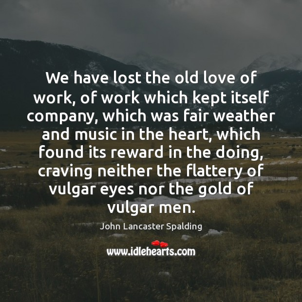 We have lost the old love of work, of work which kept Image