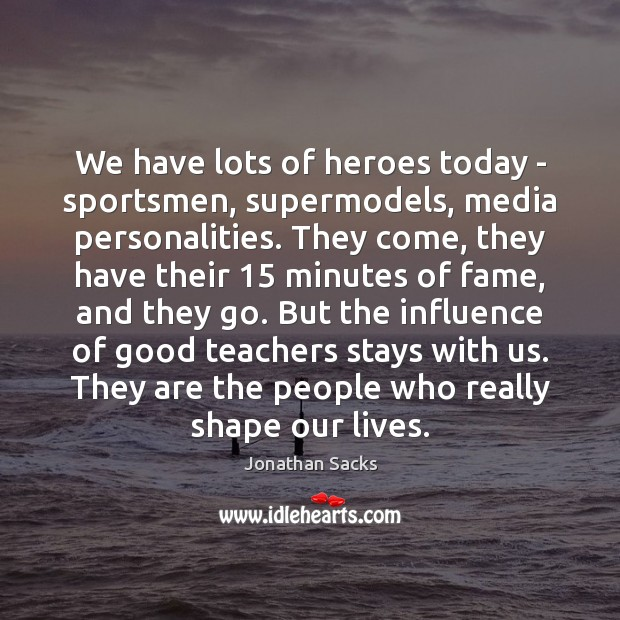 We have lots of heroes today – sportsmen, supermodels, media personalities. They Jonathan Sacks Picture Quote