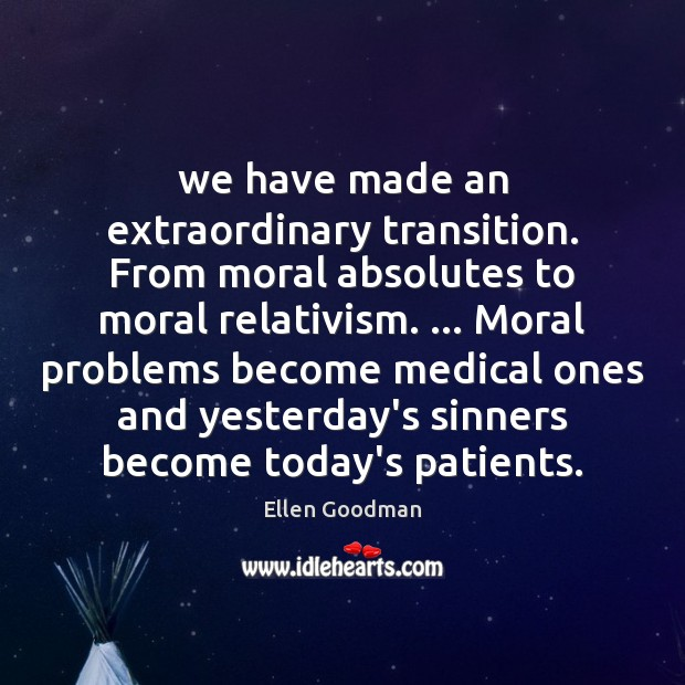 We have made an extraordinary transition. From moral absolutes to moral relativism. … Ellen Goodman Picture Quote