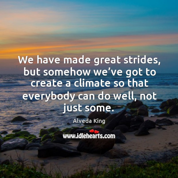 We have made great strides, but somehow we've got to create a climate so that Alveda King Picture Quote