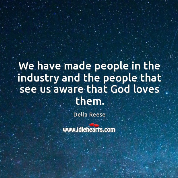 We have made people in the industry and the people that see us aware that God loves them. Image