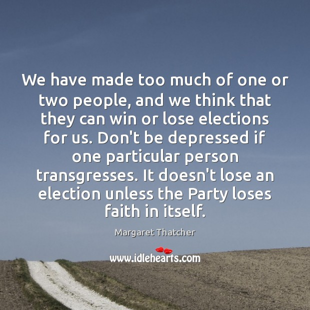 We have made too much of one or two people, and we Margaret Thatcher Picture Quote