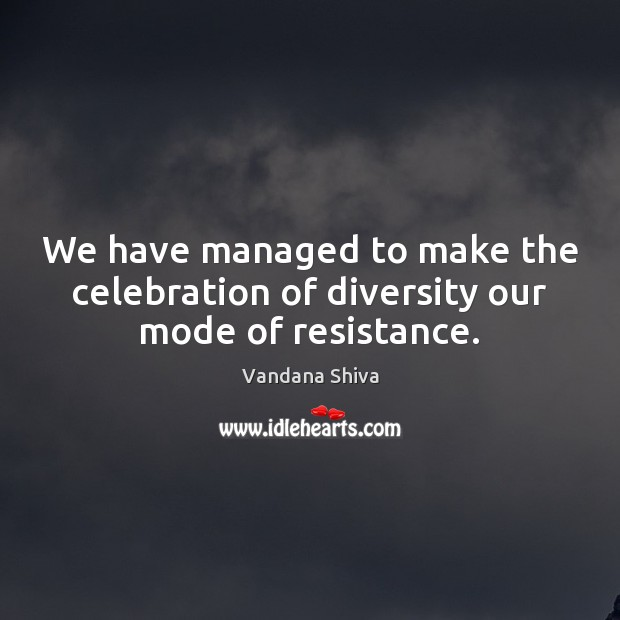 We have managed to make the celebration of diversity our mode of resistance. Vandana Shiva Picture Quote
