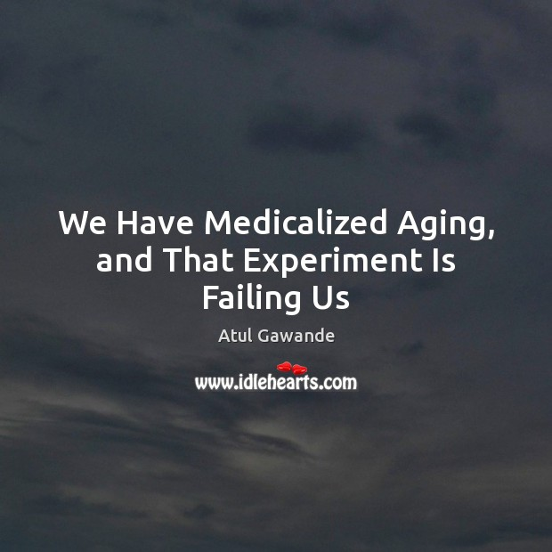 We Have Medicalized Aging, and That Experiment Is Failing Us Atul Gawande Picture Quote