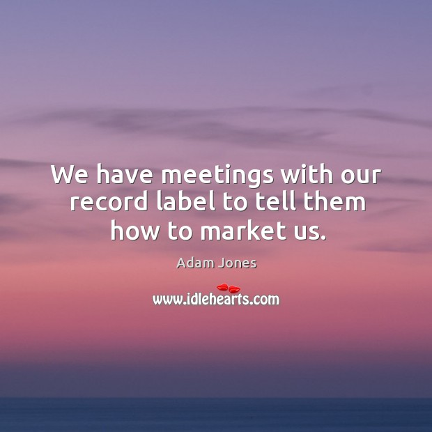 Image, We have meetings with our record label to tell them how to market us.