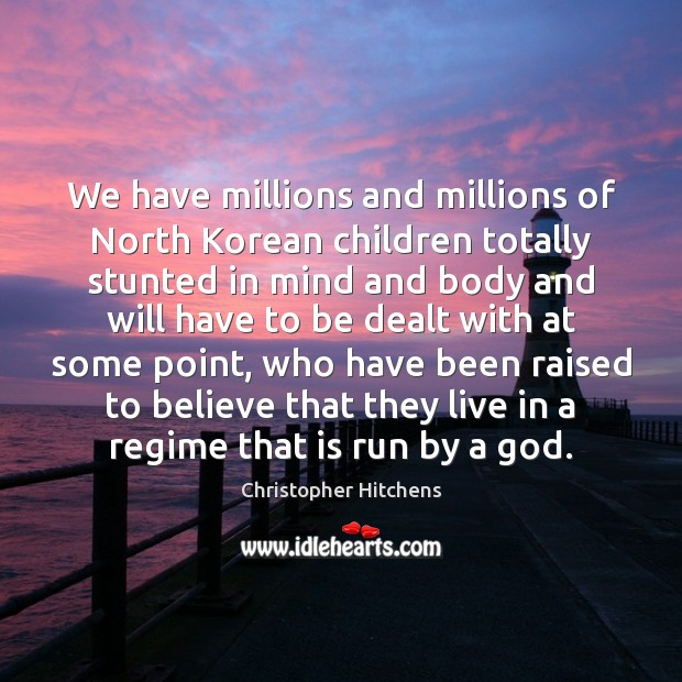 We have millions and millions of North Korean children totally stunted in Christopher Hitchens Picture Quote