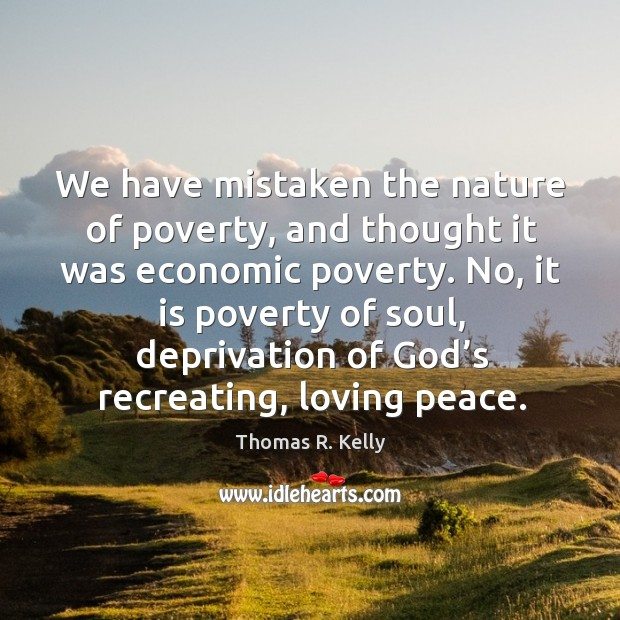 We have mistaken the nature of poverty, and thought it was economic poverty. Image