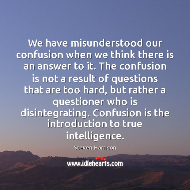 We have misunderstood our confusion when we think there is an answer Steven Harrison Picture Quote