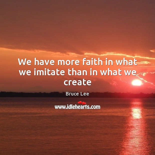 Image, We have more faith in what we imitate than in what we create