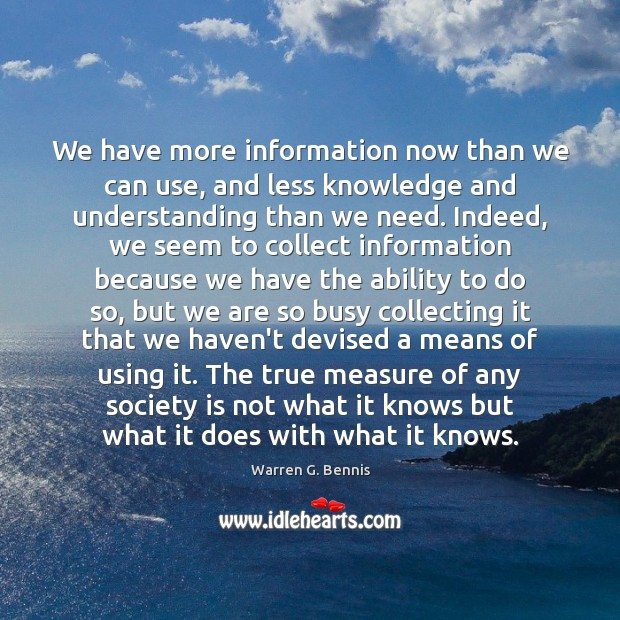 We have more information now than we can use, and less knowledge Warren G. Bennis Picture Quote