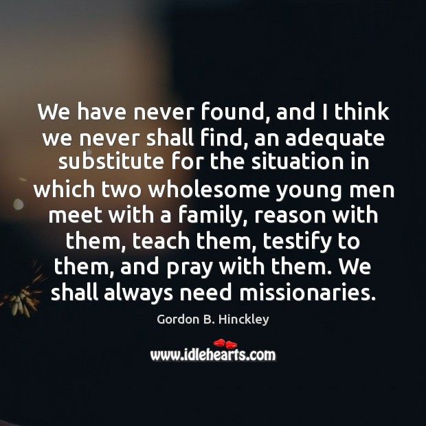 We have never found, and I think we never shall find, an Gordon B. Hinckley Picture Quote