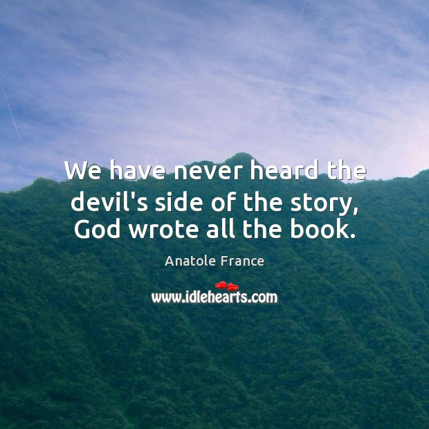 We have never heard the devil's side of the story, God wrote all the book. Anatole France Picture Quote