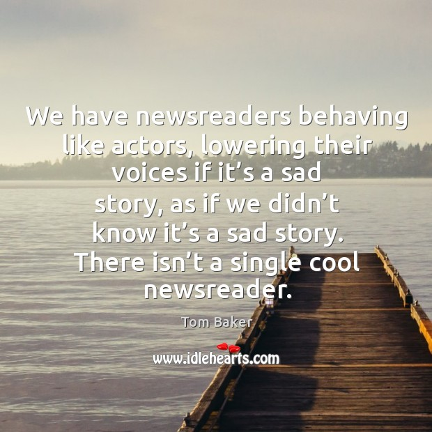 We have newsreaders behaving like actors, lowering their voices if it's a sad story Tom Baker Picture Quote