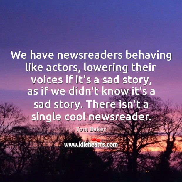 We have newsreaders behaving like actors, lowering their voices if it's a Tom Baker Picture Quote