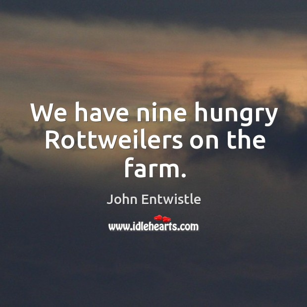 Image, We have nine hungry rottweilers on the farm.