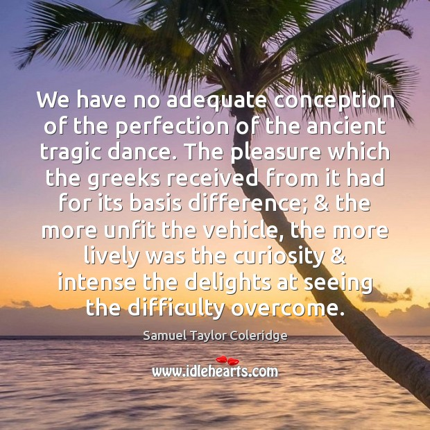 We have no adequate conception of the perfection of the ancient tragic Samuel Taylor Coleridge Picture Quote