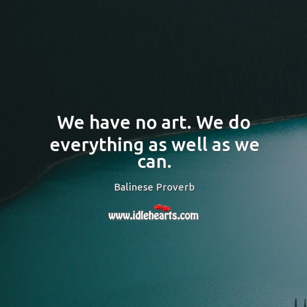 We have no art. We do everything as well as we can. Balinese Proverbs Image