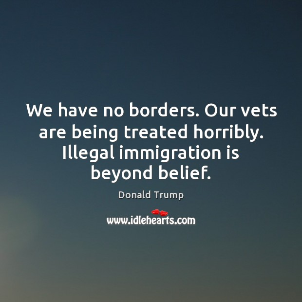 We have no borders. Our vets are being treated horribly. Illegal immigration Image