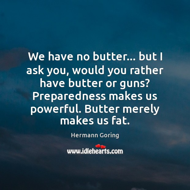 We have no butter… but I ask you, would you rather have Hermann Goring Picture Quote