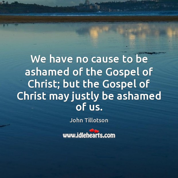 We have no cause to be ashamed of the Gospel of Christ; John Tillotson Picture Quote