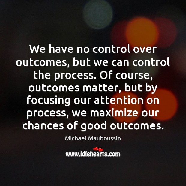 We have no control over outcomes, but we can control the process. Image