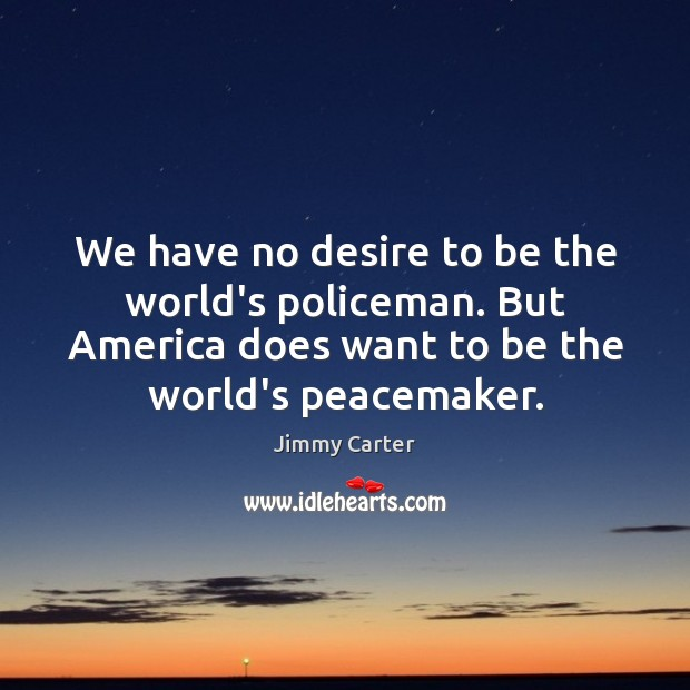 We have no desire to be the world's policeman. But America does Jimmy Carter Picture Quote